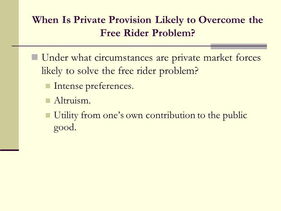 When Is Private Provision Likely to Overcome the Free Rider Problem? Under what circumstances are private market forces likely to solve the free rider