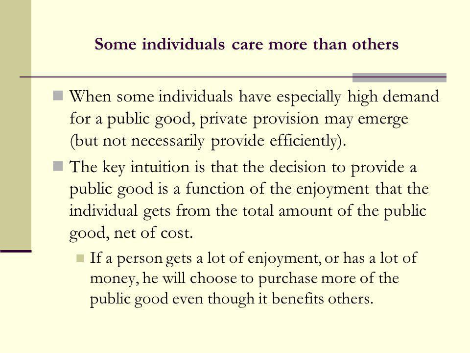 Some individuals care more than others When some individuals have especially high demand for a public good, private provision may emerge (but not nece
