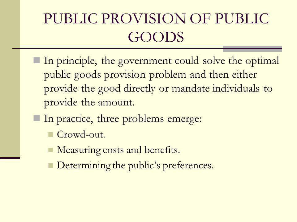 PUBLIC PROVISION OF PUBLIC GOODS In principle, the government could solve the optimal public goods provision problem and then either provide the good