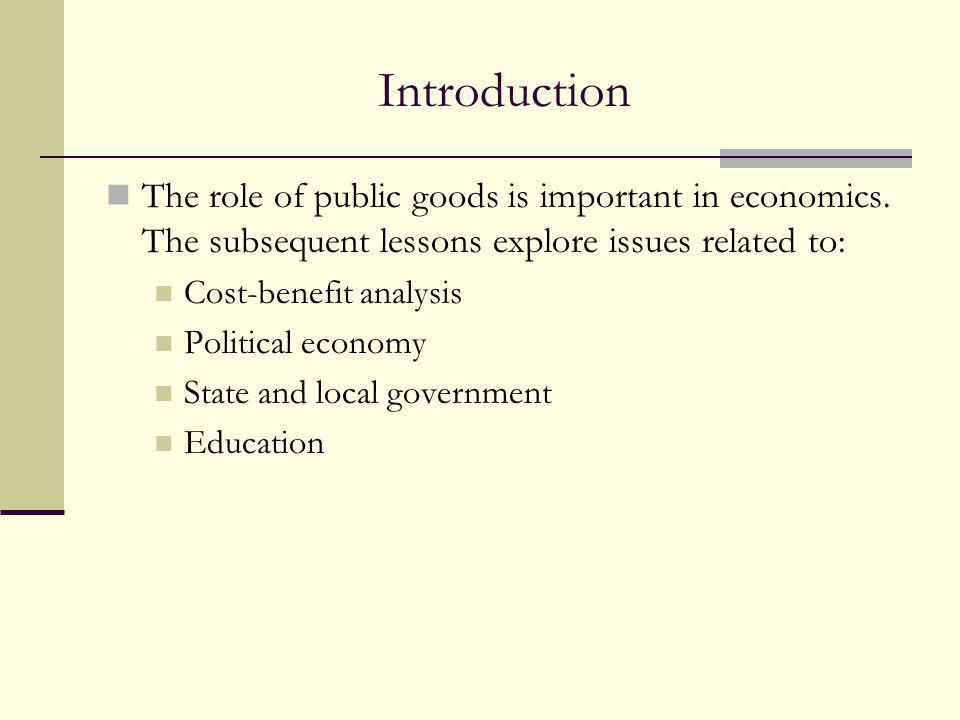 Introduction The role of public goods is important in economics. The subsequent lessons explore issues related to: Cost-benefit analysis Political eco