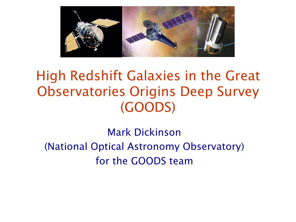 GOODS: Great Observatories Origins Deep Survey 29 September 2004Massive Galaxies through Cosmic Time The Great Observatories Origins Deep Survey (GOODS) GOODS unites the deepest surveys from NASAs Great Observatories (Spitzer, Hubble, Chandra), ESAs XMM-Newton, and the best ground-based observatories, to establish ultradeep reference fields with public data sets to study the evolution of galaxies and active galactic nuclei over the broadest accessible range of redshift and cosmic time.