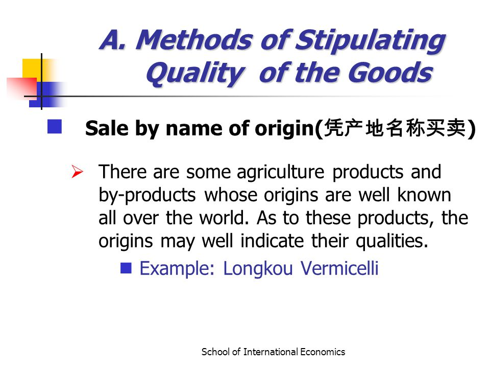 School of International Economics A. Methods of Stipulating Quality of the Goods Sale by name of origin( ) There are some agriculture products and by-