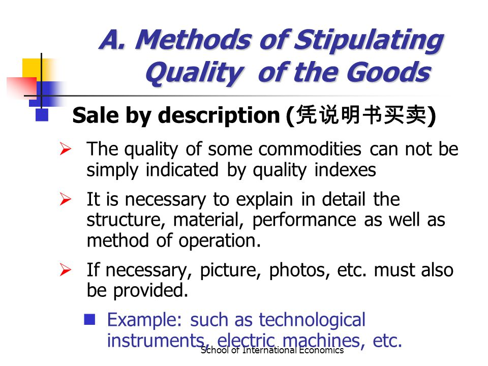 School of International Economics A. Methods of Stipulating Quality of the Goods Sale by description ( ) The quality of some commodities can not be si