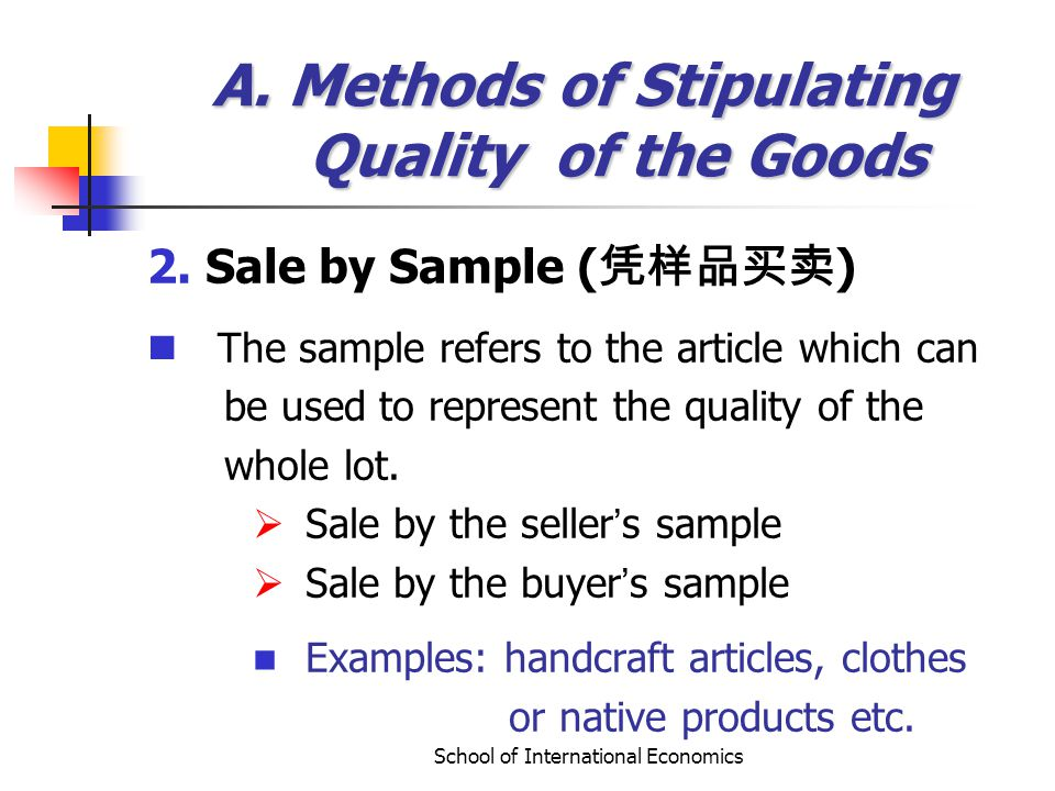 School of International Economics A. Methods of Stipulating Quality of the Goods 2. Sale by Sample ( ) The sample refers to the article which can be u