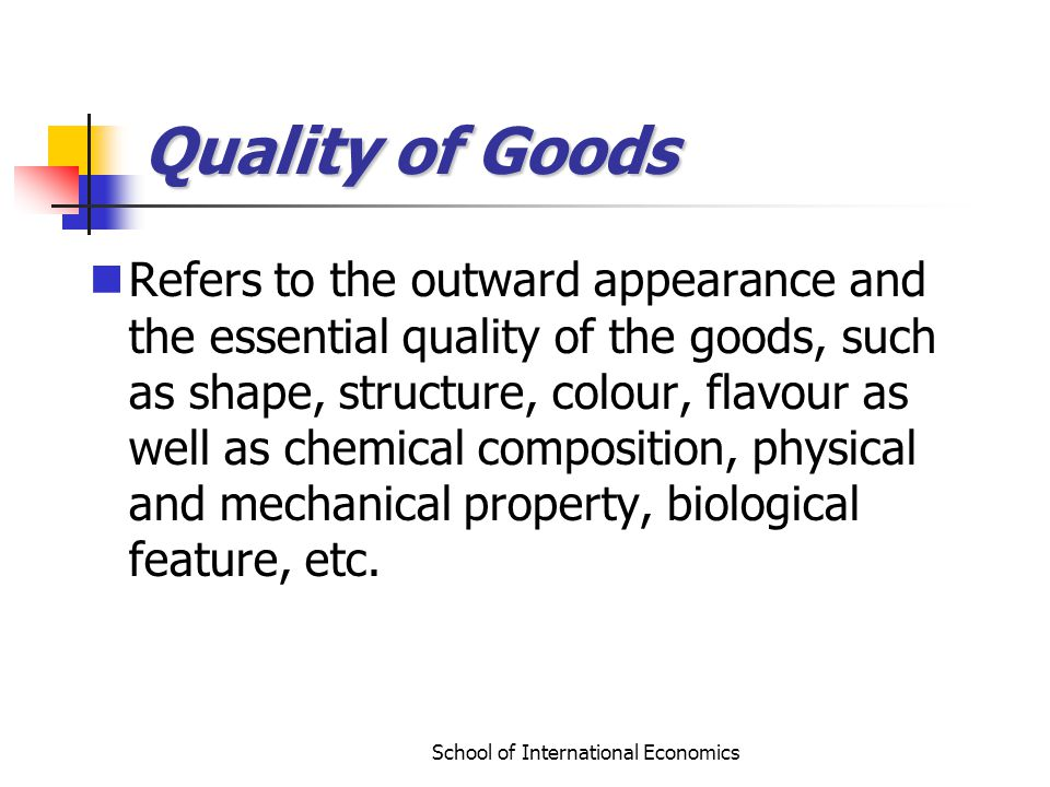 School of International Economics Quality of Goods Refers to the outward appearance and the essential quality of the goods, such as shape, structure, colour, flavour as well as chemical composition, physical and mechanical property, biological feature, etc.