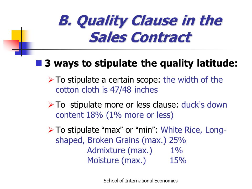 School of International Economics B. Quality Clause in the Sales Contract 3 ways to stipulate the quality latitude: To stipulate a certain scope: the