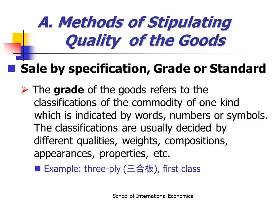 School of International Economics A. Methods of Stipulating Quality of the Goods Sale by specification, Grade or Standard The grade of the goods refer