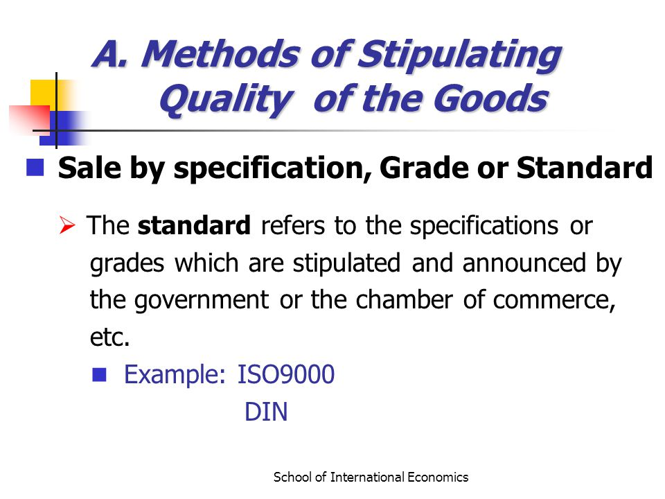 School of International Economics A. Methods of Stipulating Quality of the Goods Sale by specification, Grade or Standard The standard refers to the s