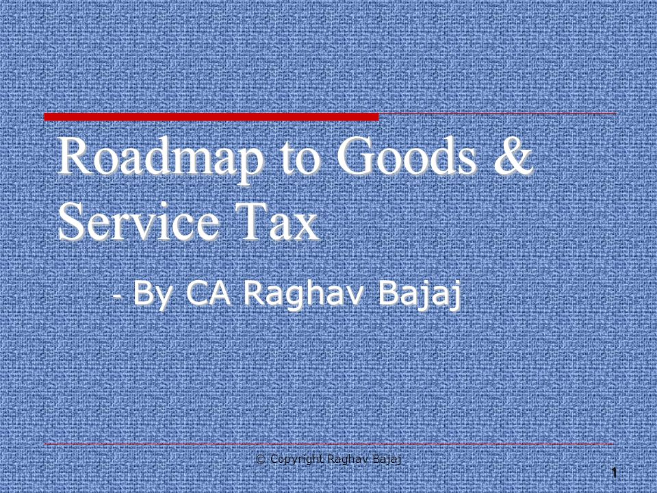 1 Roadmap to Goods & Service Tax - By CA Raghav Bajaj © Copyright Raghav Bajaj