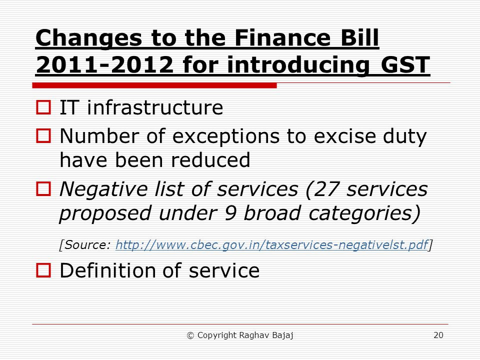 Changes to the Finance Bill 2011-2012 for introducing GST IT infrastructure Number of exceptions to excise duty have been reduced Negative list of services (27 services proposed under 9 broad categories) [Source: http://www.cbec.gov.in/taxservices-negativelst.pdf]http://www.cbec.gov.in/taxservices-negativelst.pdf Definition of service 20© Copyright Raghav Bajaj