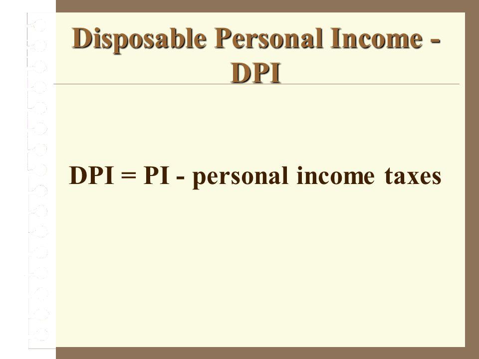 Disposable Personal Income - DPI DPI = PI - personal income taxes