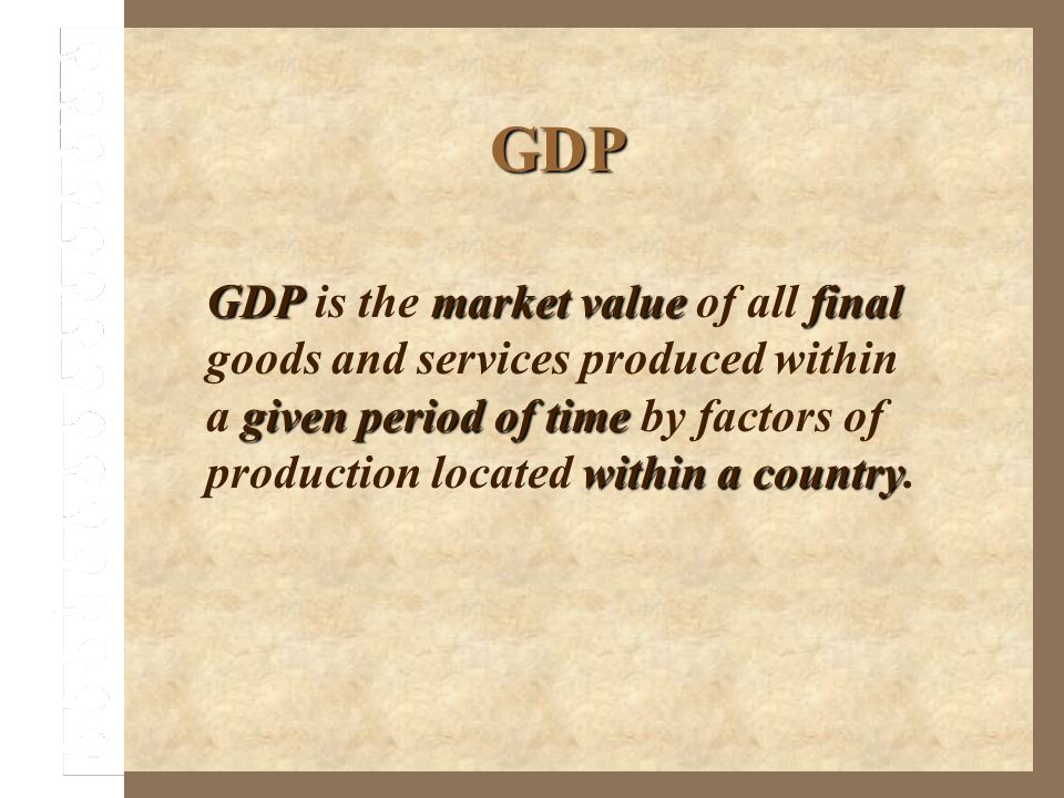 GDP GDPmarket valuefinal given period of time within a country GDP is the market value of all final goods and services produced within a given period