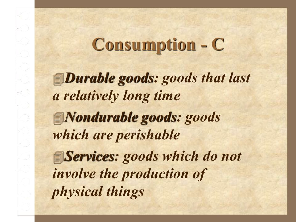 Consumption - C Durable goods Durable goods: goods that last a relatively long time Nondurable goods Nondurable goods: goods which are perishable Serv