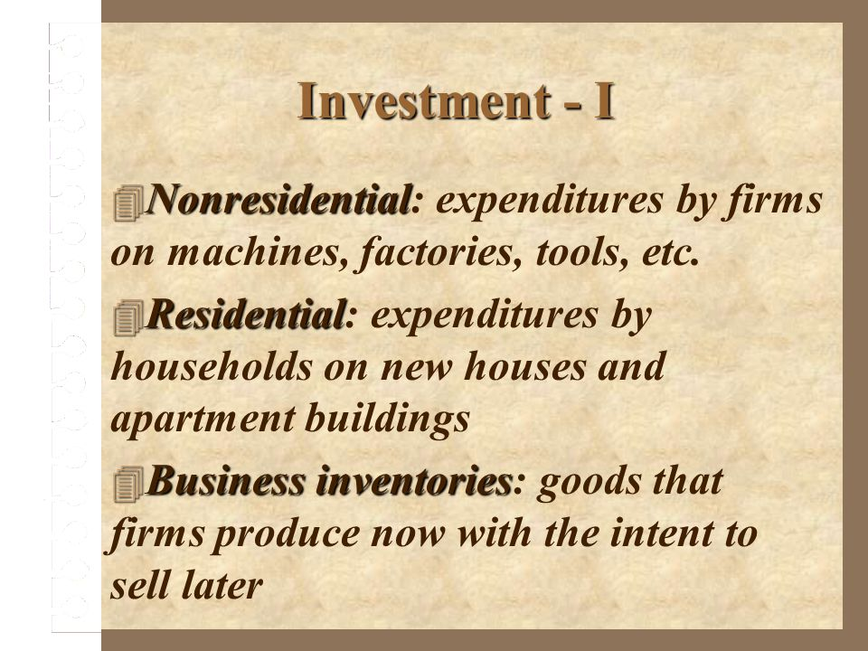 Investment - I Nonresidential Nonresidential: expenditures by firms on machines, factories, tools, etc. Residential Residential: expenditures by house