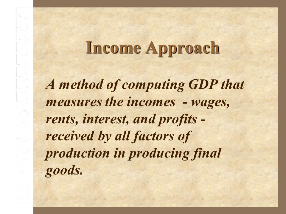 Income Approach A method of computing GDP that measures the incomes - wages, rents, interest, and profits - received by all factors of production in p