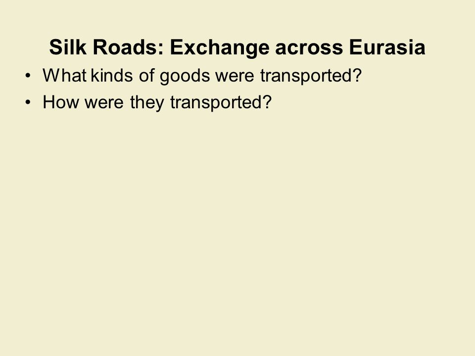 Silk Roads: Exchange across Eurasia a vast array of goods traveled along the Silk Roads, often by camel –mostly luxury goods for the elite –high cost of transport did not allow movement of staple goods Silk symbolized the Eurasian exchange system –at first, China had a monopoly on silk technology (serious production 3000 BCE; Korea had it by 300 BCE; India by 300 CE) –led to drain of resources from Roman Empire to east –Yet, Romans regarded silk as morally decadent by the sixth century CE, other peoples produced silk: –Byzantine Empire, Japan, Persia silk was used as currency in Central Asia silk was a symbol of high status –sumptuary laws restricted silk clothing to the elite (China and the Byzantine Empire) –silk was sacred in Buddhism and Christianity –silk industry not developed in Western Europe until 12 th century