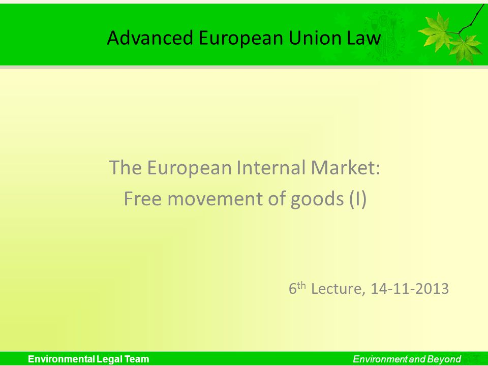 Environmental Legal TeamEnvironment and Beyond Advanced European Union Law The European Internal Market: Free movement of goods (I) 6 th Lecture, 14-11-2013