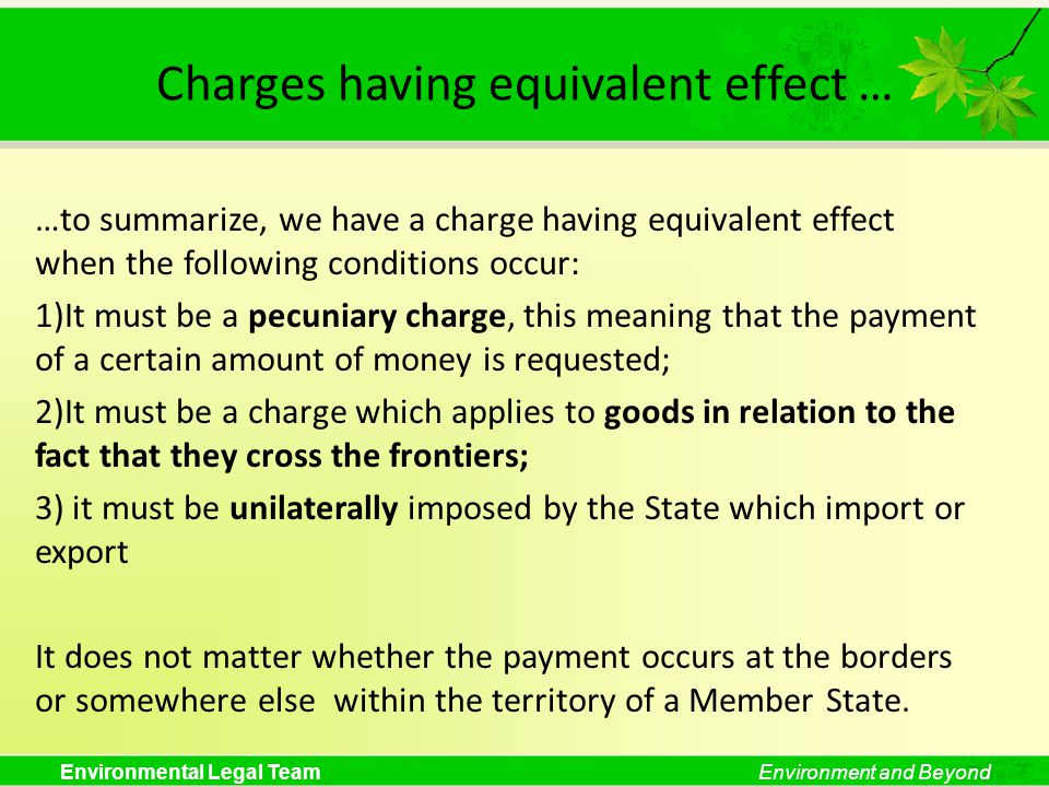 Environmental Legal TeamEnvironment and Beyond Charges having equivalent effect … …to summarize, we have a charge having equivalent effect when the following conditions occur: 1)It must be a pecuniary charge, this meaning that the payment of a certain amount of money is requested; 2)It must be a charge which applies to goods in relation to the fact that they cross the frontiers; 3) it must be unilaterally imposed by the State which import or export It does not matter whether the payment occurs at the borders or somewhere else within the territory of a Member State.