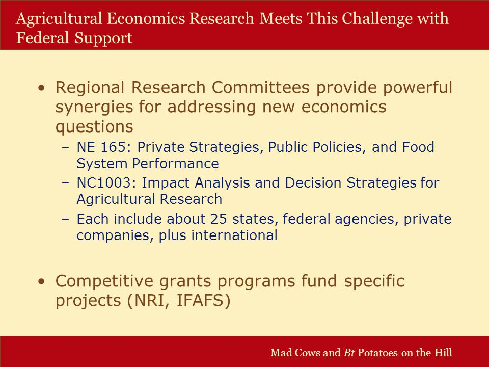 Mad Cows and Bt Potatoes on the Hill Agricultural Economics Research Meets This Challenge with Federal Support Regional Research Committees provide powerful synergies for addressing new economics questions –NE 165: Private Strategies, Public Policies, and Food System Performance –NC1003: Impact Analysis and Decision Strategies for Agricultural Research –Each include about 25 states, federal agencies, private companies, plus international Competitive grants programs fund specific projects (NRI, IFAFS)