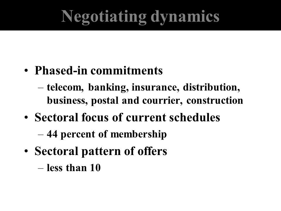 Negotiating dynamics Phased-in commitments –telecom, banking, insurance, distribution, business, postal and courrier, construction Sectoral focus of c