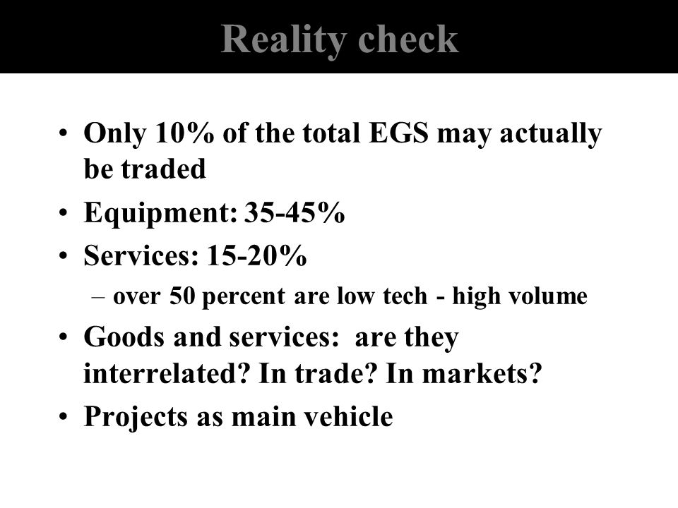 Reality check Only 10% of the total EGS may actually be traded Equipment: 35-45% Services: 15-20% –over 50 percent are low tech - high volume Goods an