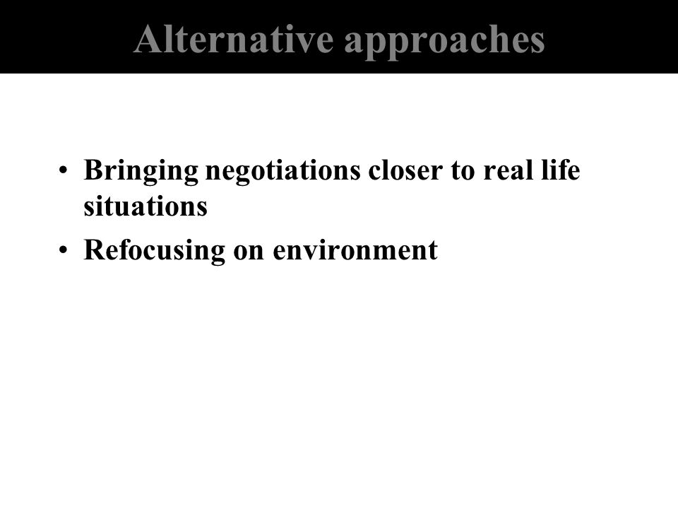 Alternative approaches Bringing negotiations closer to real life situations Refocusing on environment