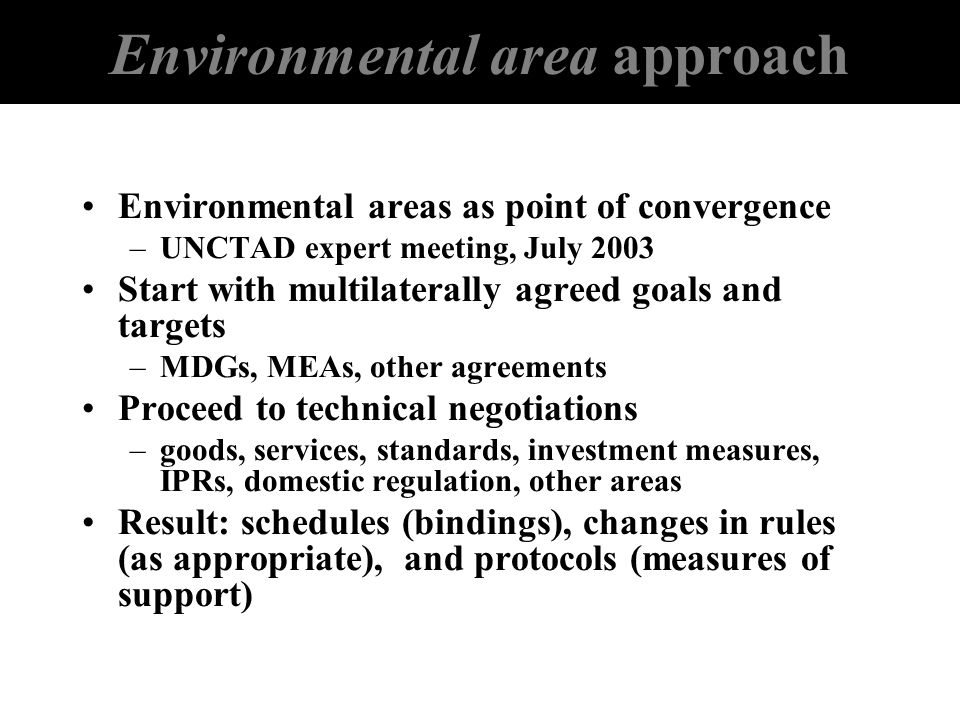 Environmental area approach Environmental areas as point of convergence –UNCTAD expert meeting, July 2003 Start with multilaterally agreed goals and t