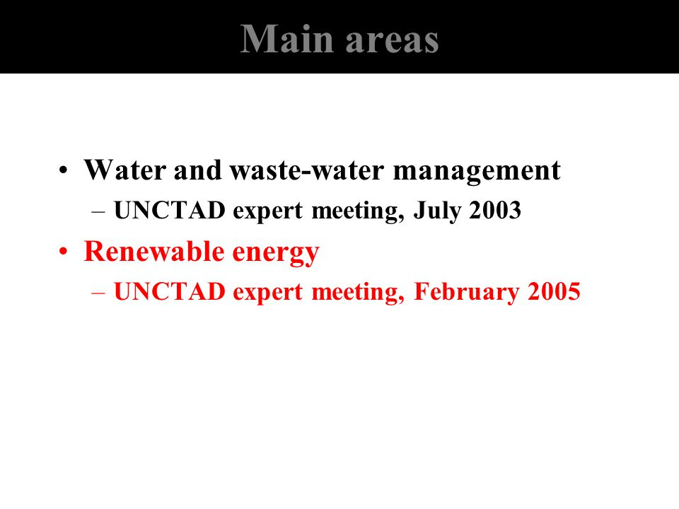 Main areas Water and waste-water management –UNCTAD expert meeting, July 2003 Renewable energy –UNCTAD expert meeting, February 2005