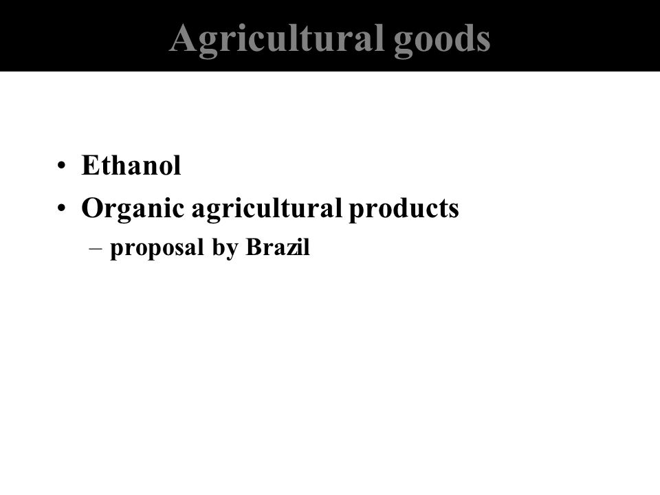 Agricultural goods Ethanol Organic agricultural products –proposal by Brazil