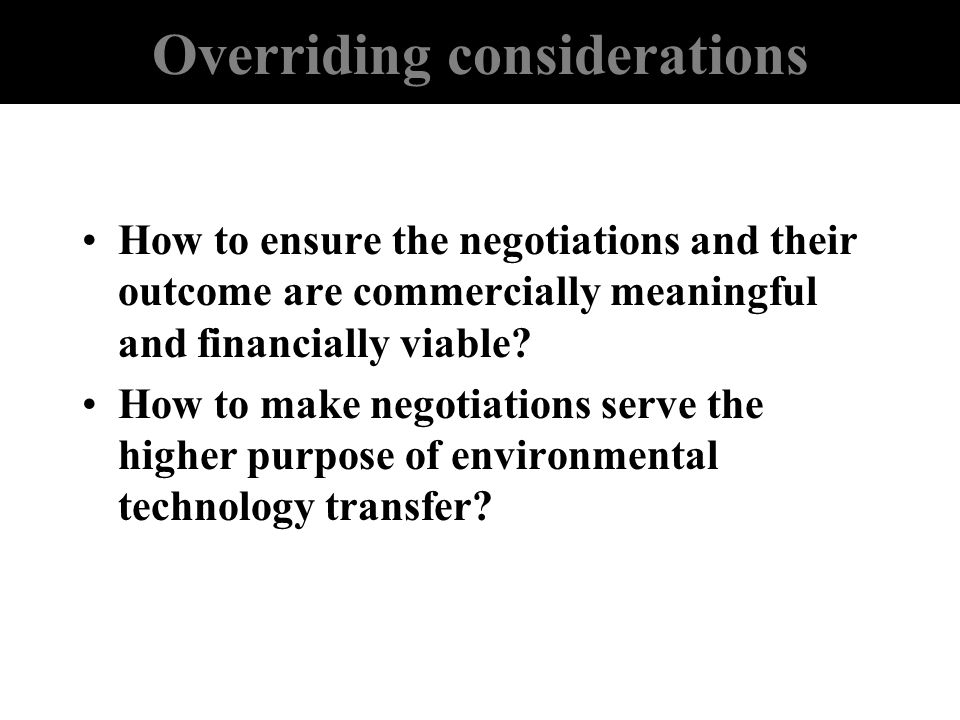 Overriding considerations How to ensure the negotiations and their outcome are commercially meaningful and financially viable? How to make negotiation