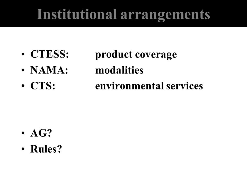 Institutional arrangements CTESS:product coverage NAMA:modalities CTS:environmental services AG? Rules?