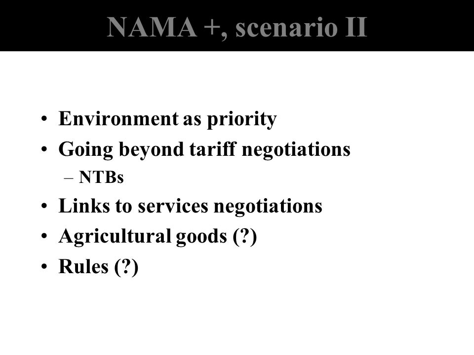 NAMA +, scenario II Environment as priority Going beyond tariff negotiations –NTBs Links to services negotiations Agricultural goods (?) Rules (?)