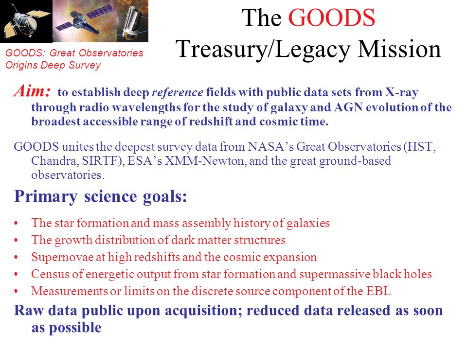 GOODS: Great Observatories Origins Deep Survey The GOODS Treasury/Legacy Mission Aim: to establish deep reference fields with public data sets from X-ray through radio wavelengths for the study of galaxy and AGN evolution of the broadest accessible range of redshift and cosmic time.