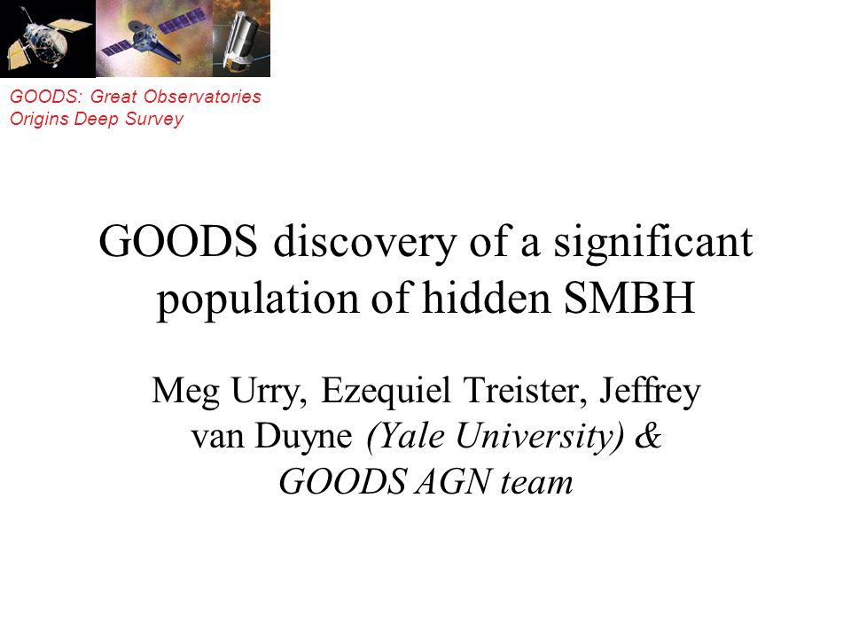 GOODS: Great Observatories Origins Deep Survey GOODS discovery of a significant population of hidden SMBH Meg Urry, Ezequiel Treister, Jeffrey van Duy