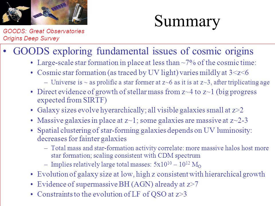 GOODS: Great Observatories Origins Deep Survey Summary GOODS exploring fundamental issues of cosmic origins Large-scale star formation in place at less than ~7% of the cosmic time: Cosmic star formation (as traced by UV light) varies mildly at 3<z<6 –Universe is ~ as prolific a star former at z~6 as it is at z~3, after triplicating age Direct evidence of growth of stellar mass from z~4 to z~1 (big progress expected from SIRTF) Galaxy sizes evolve hyerarchically; all visible galaxies small at z>2 Massive galaxies in place at z~1; some galaxies are massive at z~2-3 Spatial clustering of star-forming galaxies depends on UV luminosity: decreases for fainter galaxies –Total mass and star-formation activity correlate: more massive halos host more star formation; scaling consistent with CDM spectrum –Implies relatively large total masses: 5x10 10 – 10 12 M O Evolution of galaxy size at low, high z consistent with hierarchical growth Evidence of supermassive BH (AGN) already at z>7 Constraints to the evolution of LF of QSO at z>3