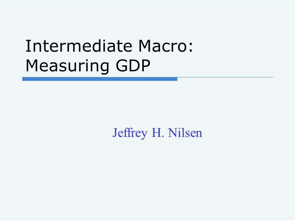 Intermediate Macro: Measuring GDP Jeffrey H. Nilsen