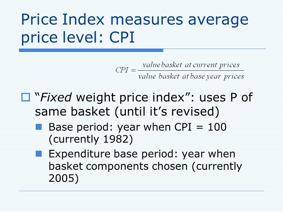 Fixed weight price index: uses P of same basket (until its revised) Base period: year when CPI = 100 (currently 1982) Expenditure base period: year when basket components chosen (currently 2005) Price Index measures average price level: CPI