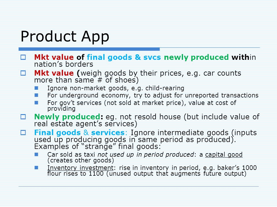 Product App Mkt value of final goods & svcs newly produced within nations borders Mkt value (weigh goods by their prices, e.g.