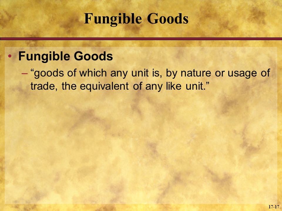 17-17 Fungible Goods –goods of which any unit is, by nature or usage of trade, the equivalent of any like unit.