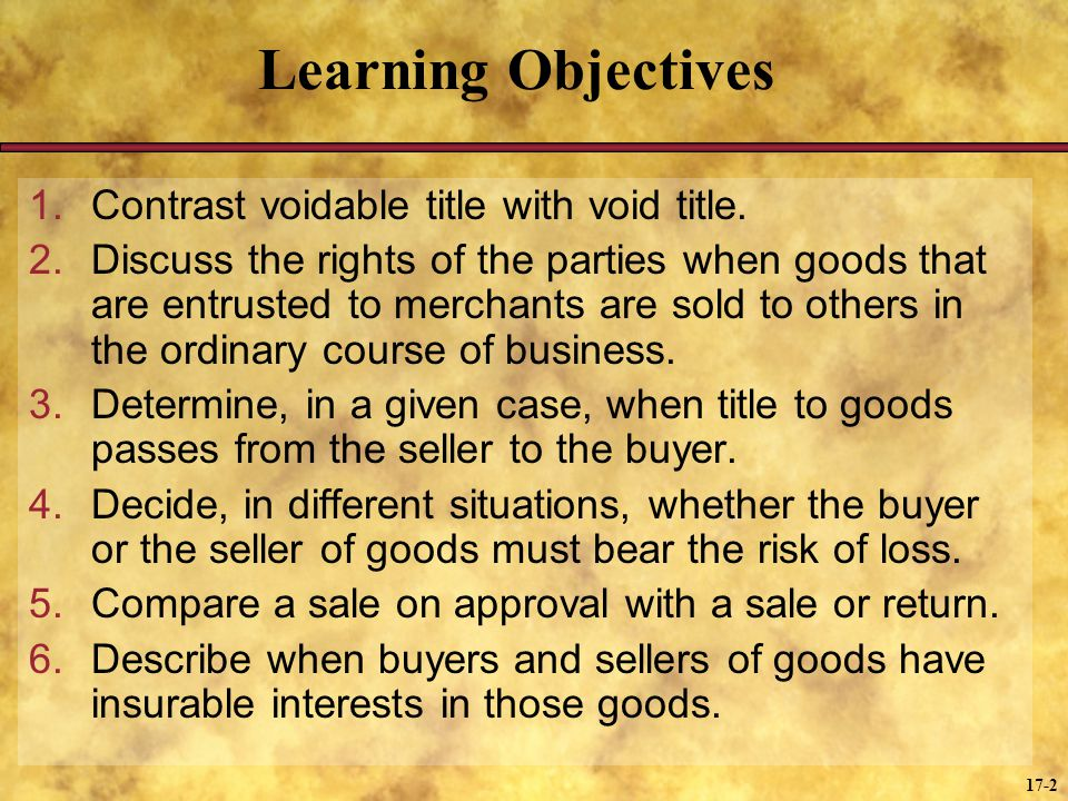 17-2 Learning Objectives 1.Contrast voidable title with void title. 2.Discuss the rights of the parties when goods that are entrusted to merchants are