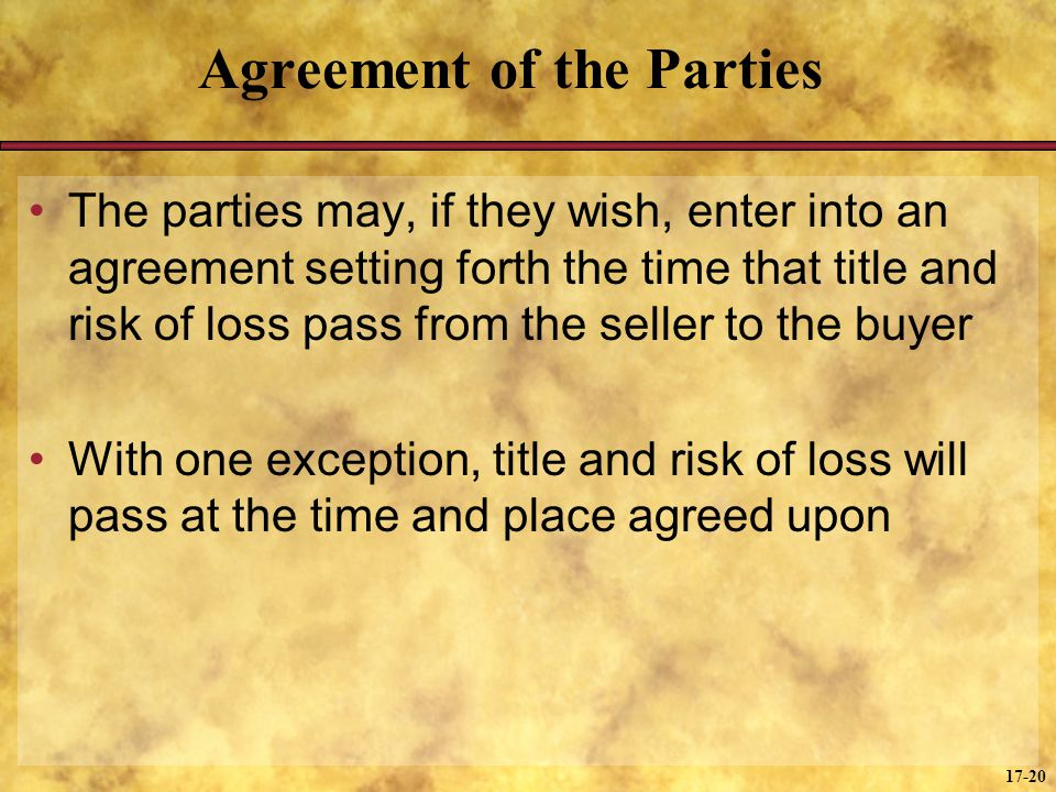 17-20 Agreement of the Parties The parties may, if they wish, enter into an agreement setting forth the time that title and risk of loss pass from the seller to the buyer With one exception, title and risk of loss will pass at the time and place agreed upon