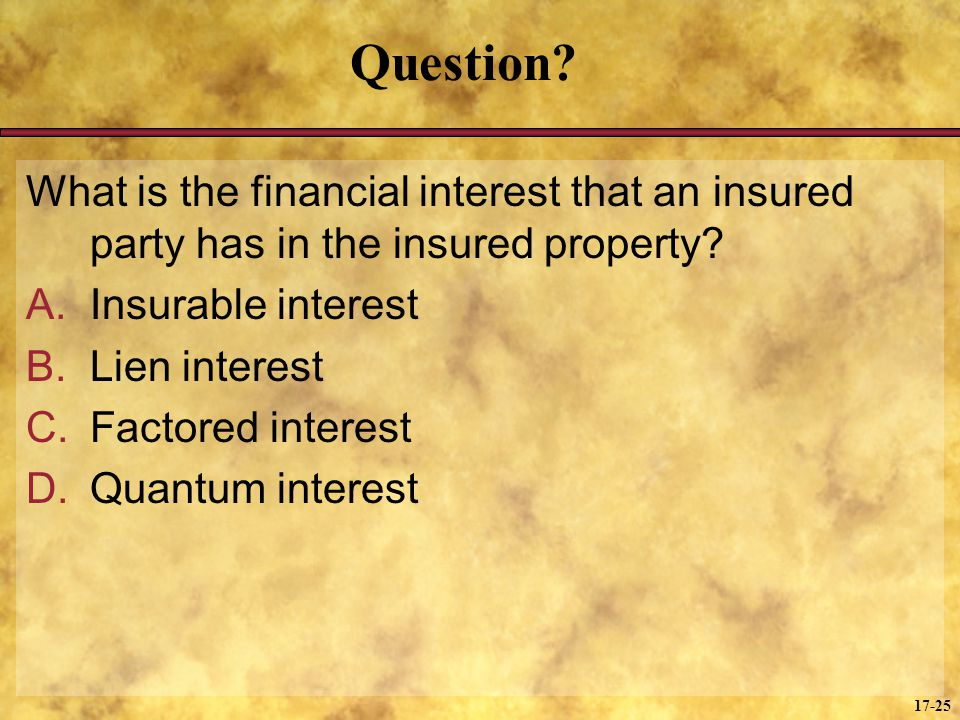 17-25 Question? What is the financial interest that an insured party has in the insured property? A.Insurable interest B.Lien interest C.Factored inte