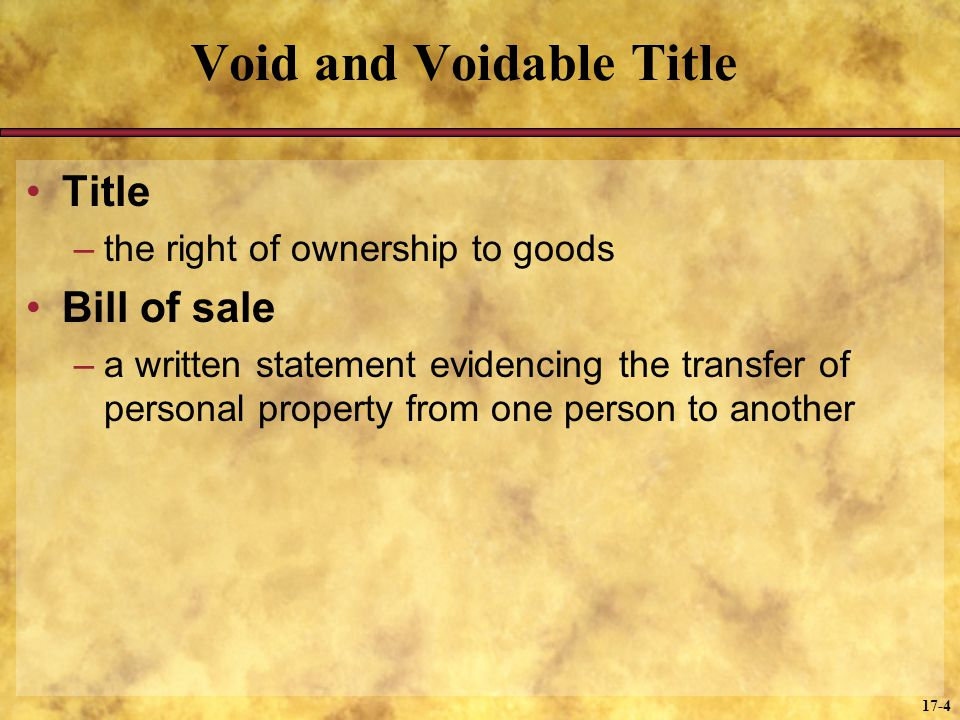 17-4 Void and Voidable Title Title –the right of ownership to goods Bill of sale –a written statement evidencing the transfer of personal property from one person to another