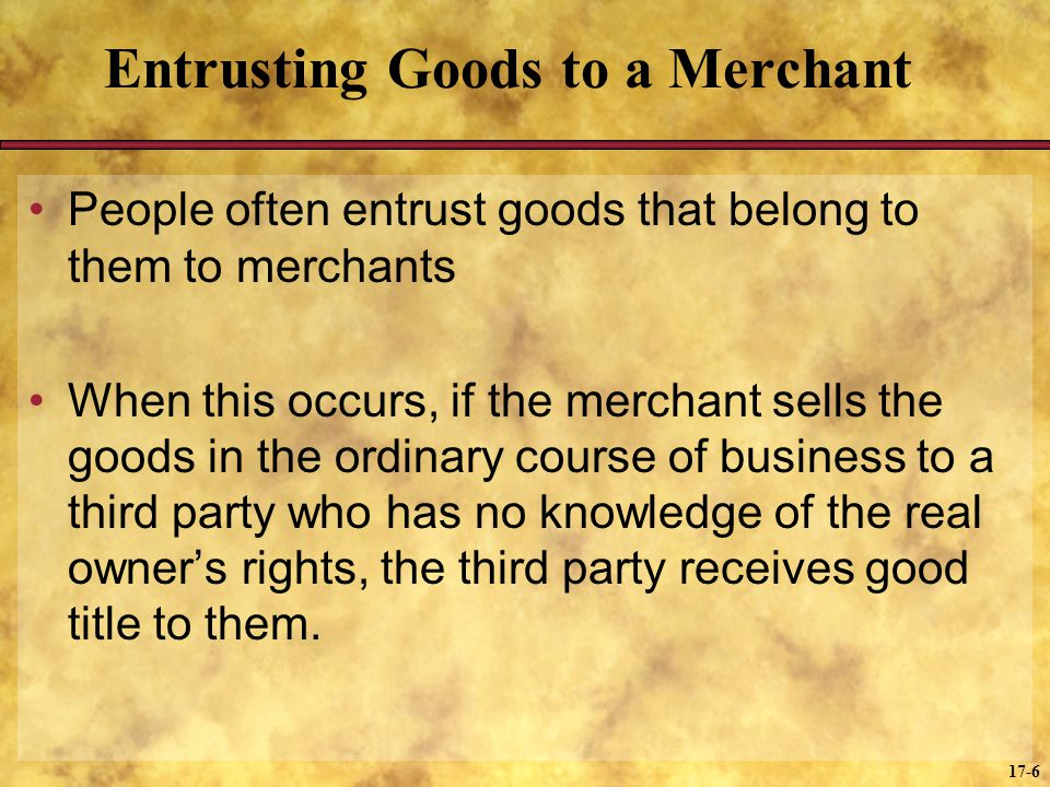 17-6 Entrusting Goods to a Merchant People often entrust goods that belong to them to merchants When this occurs, if the merchant sells the goods in t