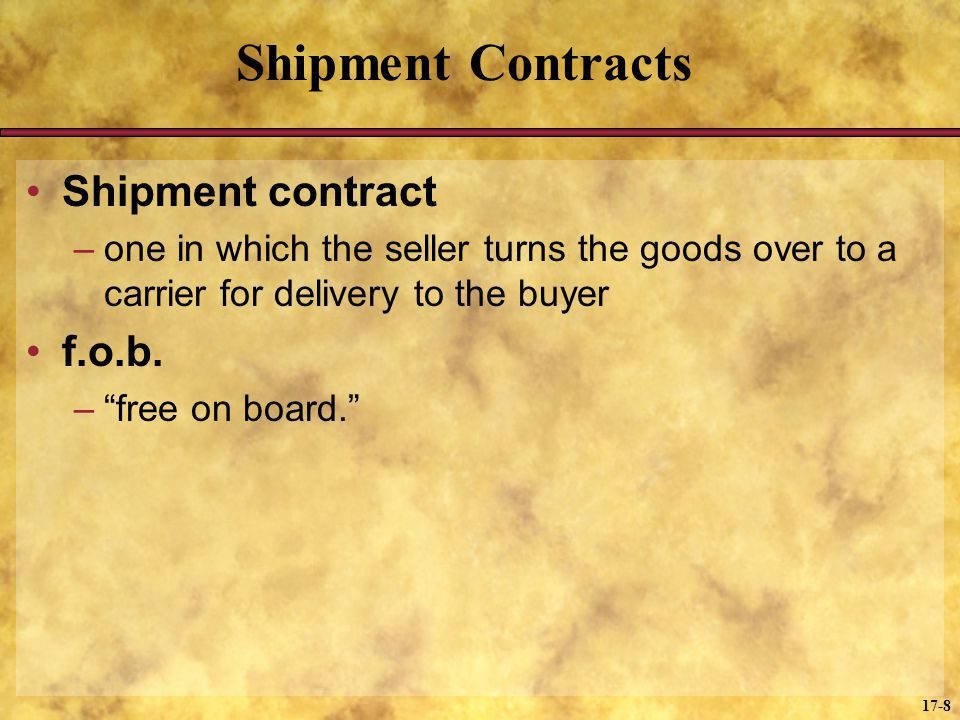 17-8 Shipment Contracts Shipment contract –one in which the seller turns the goods over to a carrier for delivery to the buyer f.o.b. –free on board.
