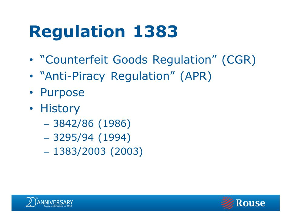 Counterfeit Goods Regulation (CGR) Anti-Piracy Regulation (APR) Purpose History – 3842/86 (1986) – 3295/94 (1994) – 1383/2003 (2003) Regulation 1383