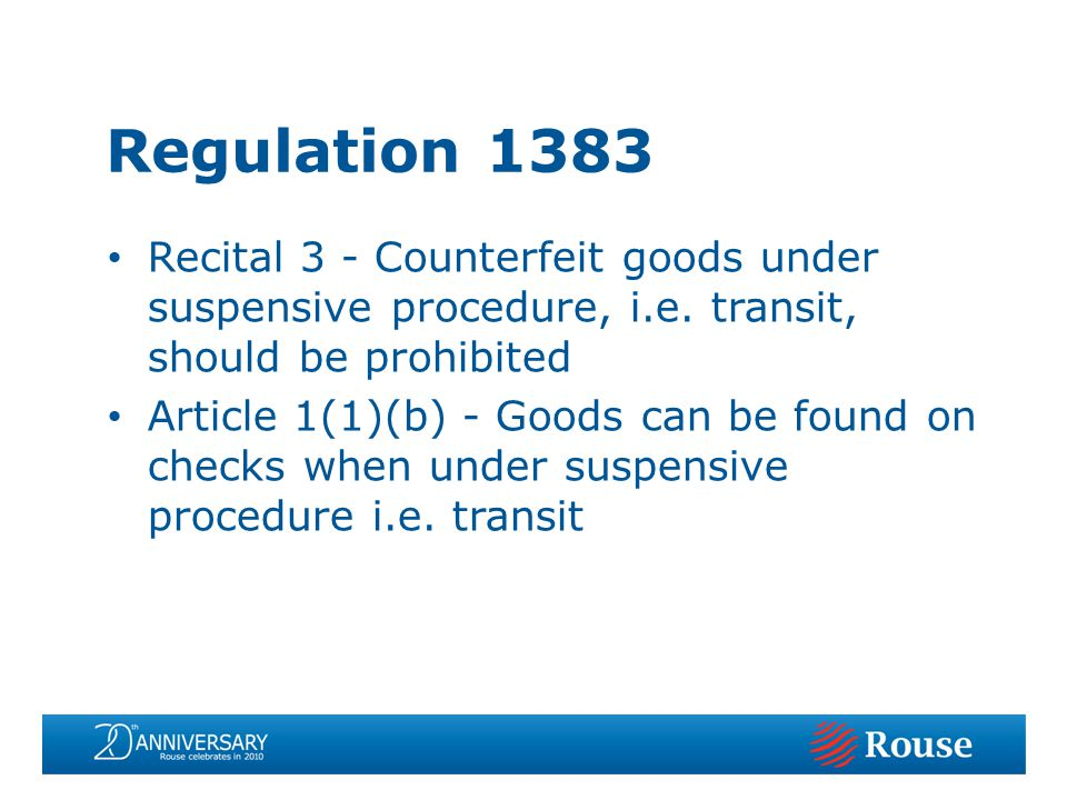 Regulation 1383 Recital 3 - Counterfeit goods under suspensive procedure, i.e. transit, should be prohibited Article 1(1)(b) - Goods can be found on c