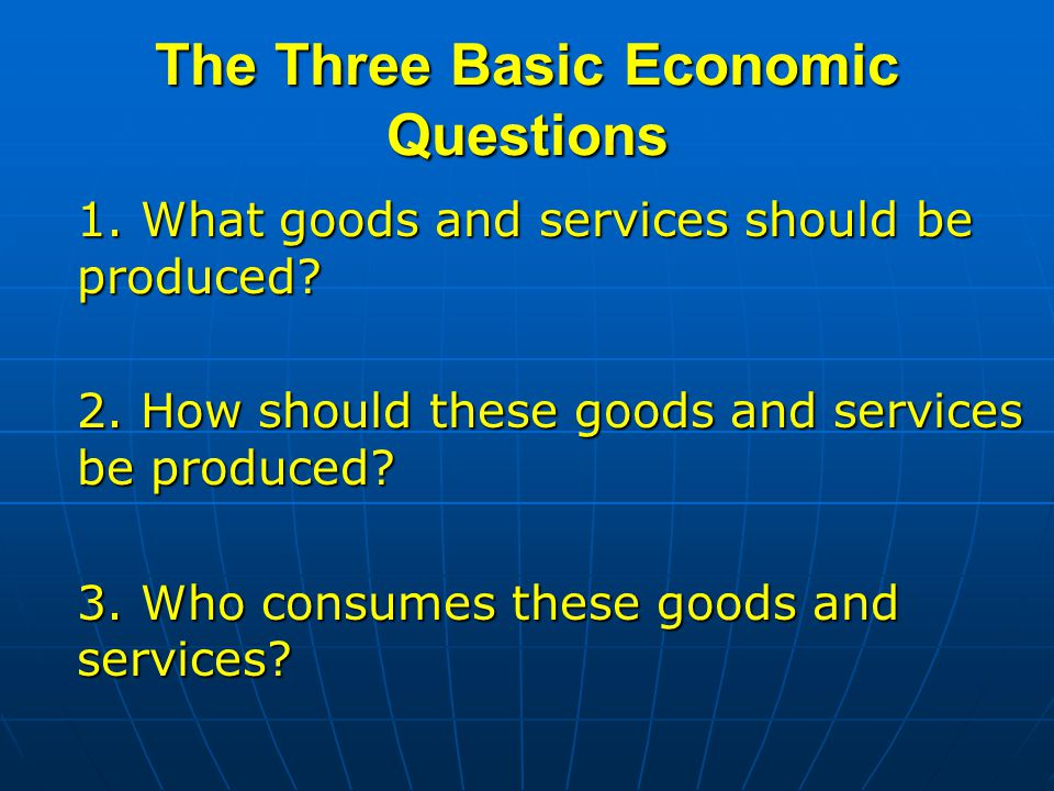 The Three Basic Economic Questions 1.What goods and services should be produced.