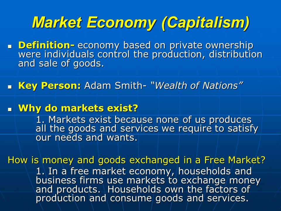 Market Economy (Capitalism) Definition- economy based on private ownership were individuals control the production, distribution and sale of goods.
