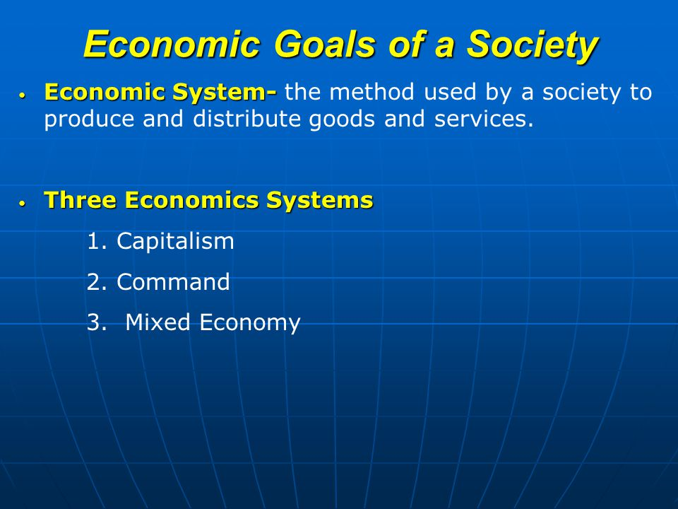 Economic Goals of a Society Economic System- Economic System- the method used by a society to produce and distribute goods and services.